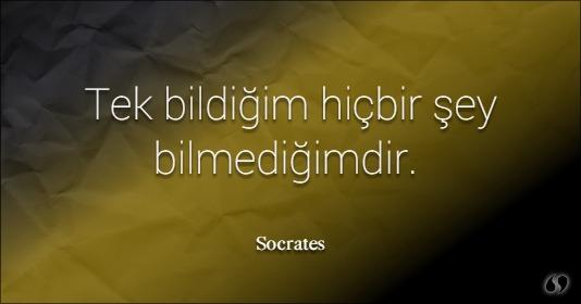 Tek bildiğim hiç birşey bilmediğimdir. Sokrates