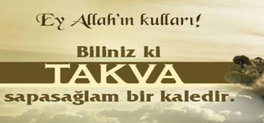 Ey Allah'ın kulları!Biliniz ki takva sağlam bir kaledir...